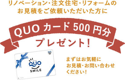 リノベーション・注文住宅・リフォームのお見積をご依頼いただいた方にQUOカード500円分プレゼント!